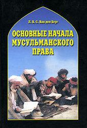Основные начала мусульманского права согласно учению имамов Абу Ханифы и Шафии Л. В. С. Ван ден Берг